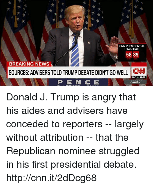 Trump: CNN PRESIDENTIAL  TOWN HALL  58 39  BREAKING NEWS  SOURCES: ADVISERS TOLD TRUMP DEBATE DIDNTGO WELL CNN  11.44  S&P  P E IN CE  AC360° Donald J. Trump is angry that his aides and advisers have conceded to reporters -- largely without attribution -- that the Republican nominee struggled in his first presidential debate. http://cnn.it/2dDcg68