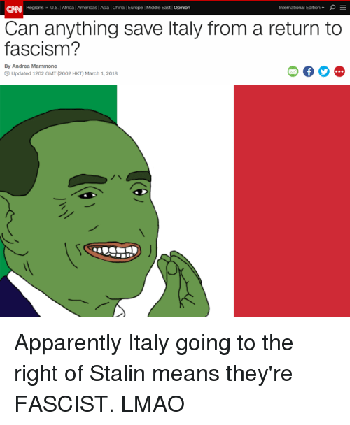 Africa, Apparently, and cnn.com: CNN Regions- US. Africa Americas Asia China Europe Middle East Opinion  International Edition +  Can anything save ltaly from a return to  fascism?  By Andrea Mammone  O Updated 1202 GMT (2002 HKT) March 1, 2018 Apparently Italy going to the right of Stalin means they're FASCIST. LMAO
