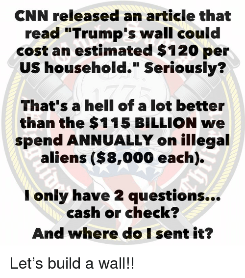 "Trumps Wall: CNN released an article that  read ""Trump's wall could  cost an estimated $120 per  US household."" Seriously?  That's a hell of a lot better  than the $115 BILLION we  spend ANNUALLY on illegal  aliens ($8,000 each).  only have 2 questions...  cash or check?  And where do I sent it? Let's build a wall!!"