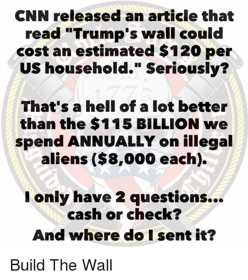 "Trumps Wall: CNN released an article that  read ""Trump's wall could  cost an estimated $120 per  US household."" Seriously?  That's a hell of a lot better  than the $115 BILLION we  spend ANNUALLY on illegal  aliens ($8,000 each).  I only have 2 questions...  cash or check?  And where do I sent it? Build The Wall"