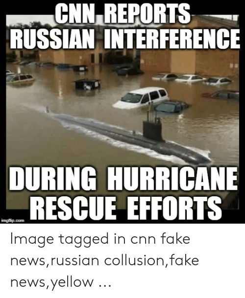Cnn Fake: CNN REPORTS  RUSSIAN INTERFERENCE  DURING HURRICANE  RESCUE EFFORTS  imgflip.com Image tagged in cnn fake news,russian collusion,fake news,yellow ...
