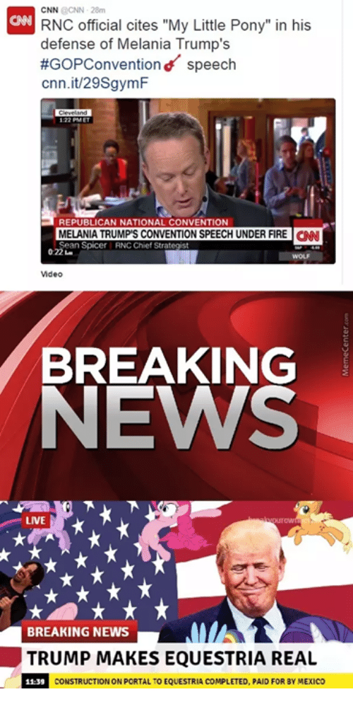 "Fire, Melania Trump, and News: CNN RNC official cites ""My Little Pony"" in his  defense of Melania Trump's  #GoPConventiond speech  cnn.it/29SgymF  MELANIA TRUMP'S CONVENTION SPEECH UNDER FIRE  CNN  Sean Spicer RNC Chief Strategst  Video  BREAKING  NEWS  LIVE  BREAKING NEWS  TRUMP MAKES EQUESTRIA REAL  CONSTRUCTIONON PORTAL TO EQUESTRIA COMPLETED, PAID FOR BYMEXICO"