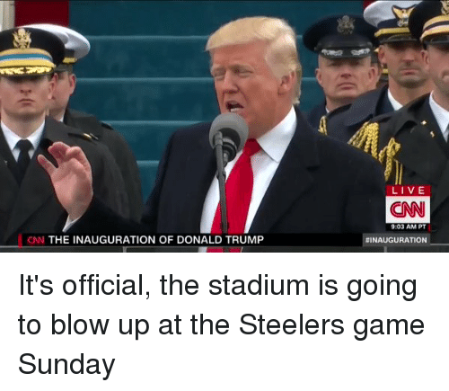 Inauguration Of Donald Trump: CNN THE INAUGURATION OF DONALD TRUMP  LIVE  (CNN  9:03 AM PT  INAUGURATION It's official, the stadium is going to blow up at the Steelers game Sunday