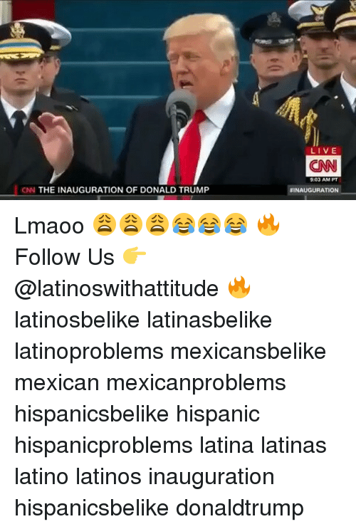 Inauguration Of Donald Trump: CNN THE INAUGURATION OF DONALD TRUMP  LIVE  CNN  9:03 AM PT  RINAUGURATION Lmaoo 😩😩😩😂😂😂 🔥 Follow Us 👉 @latinoswithattitude 🔥 latinosbelike latinasbelike latinoproblems mexicansbelike mexican mexicanproblems hispanicsbelike hispanic hispanicproblems latina latinas latino latinos inauguration hispanicsbelike donaldtrump