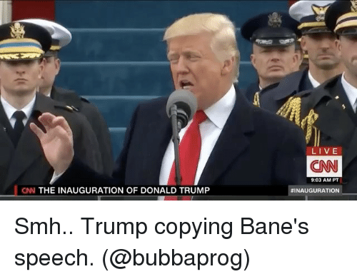 Inauguration Of Donald Trump: CNN THE INAUGURATION OF DONALD TRUMP  LIVE  CONN  9:03 AM PT  NINAUGURATION Smh.. Trump copying Bane's speech. (@bubbaprog)