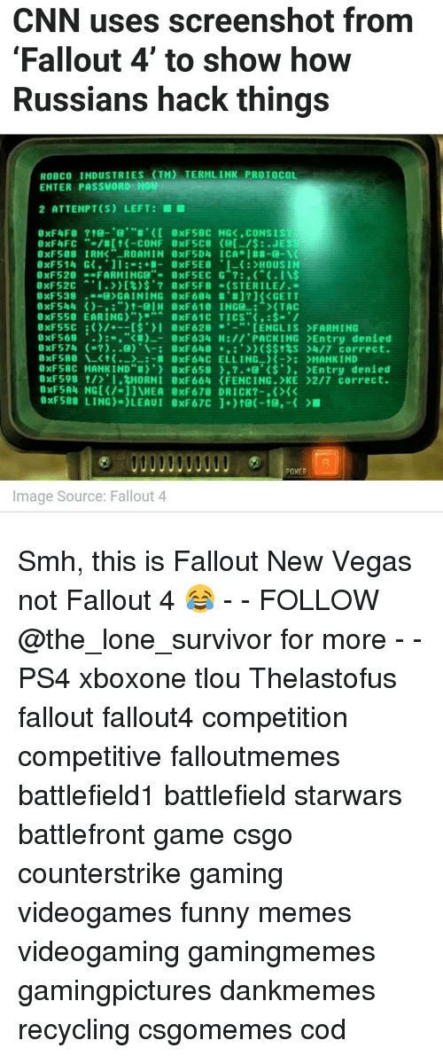 """fallout new vega: CNN uses screenshot from  Fallout 4 to show how  Russians hack things  ROBco INDUSTRIES (TM) TERMLINK PROTOCOL  ENTER PASSWORD NOM  2 ATTEMPT(S) LEFT:  0xF5BC NGK CONSIST  8XFlyFC  ROAMIN 8xF5D4 ICA  0xF598 IRMK  0xF520  FARMING  0 XFS2C  GAINING 0xF604 #J? GETT  9xF538  -al H 8xF610 ING  (TAC  0xF550 EARING  0xF55C I gxF628 CENGLIS >FARMING  8xF568  """"KR) 8xF634 H PACK ING >Entry denied  ($$$S >4/7 correct.  0xF580 t W 8XF64C ELLING MANKIND  0xF58C MANKIND' gxF658 O' K$'), >Entry denied  0xF598 I.2MORNI 0xF 664 (FENCING. KE >2/7 correct.  POWER  Image Source: Fallout 4 Smh, this is Fallout New Vegas not Fallout 4 😂 - - FOLLOW @the_lone_survivor for more - - PS4 xboxone tlou Thelastofus fallout fallout4 competition competitive falloutmemes battlefield1 battlefield starwars battlefront game csgo counterstrike gaming videogames funny memes videogaming gamingmemes gamingpictures dankmemes recycling csgomemes cod"""