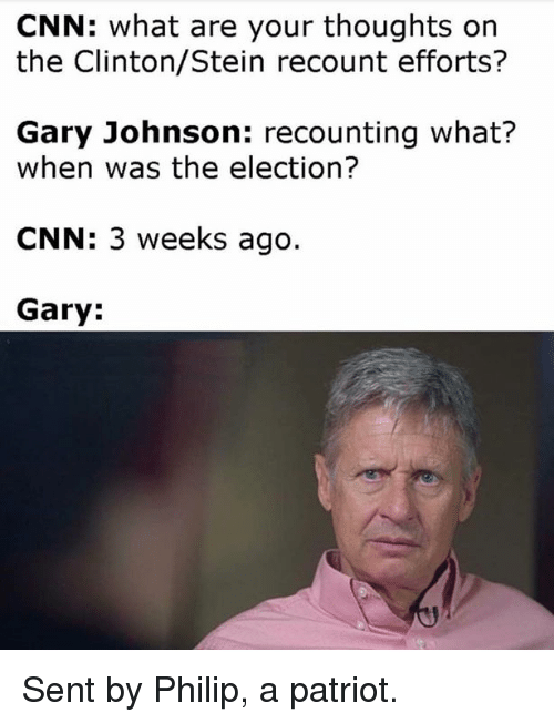 gary johnson: CNN: What are your thoughts on  the Clinton/Stein recount efforts?  Gary Johnson: recounting what?  when was the election?  CNN: 3 weeks ago.  Gary: Sent by Philip, a patriot.