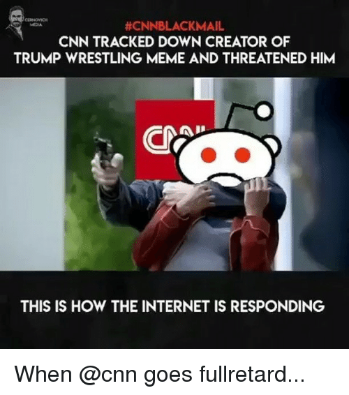 Cnnblackmail:  #CNNBLACKMAIL  CNN TRACKED DOWN CREATOR OF  TRUMP WRESTLING MEME AND THREATENED HIM  MEDIA  THIS IS HOW THE INTERNET IS RESPONDING When @cnn goes fullretard...