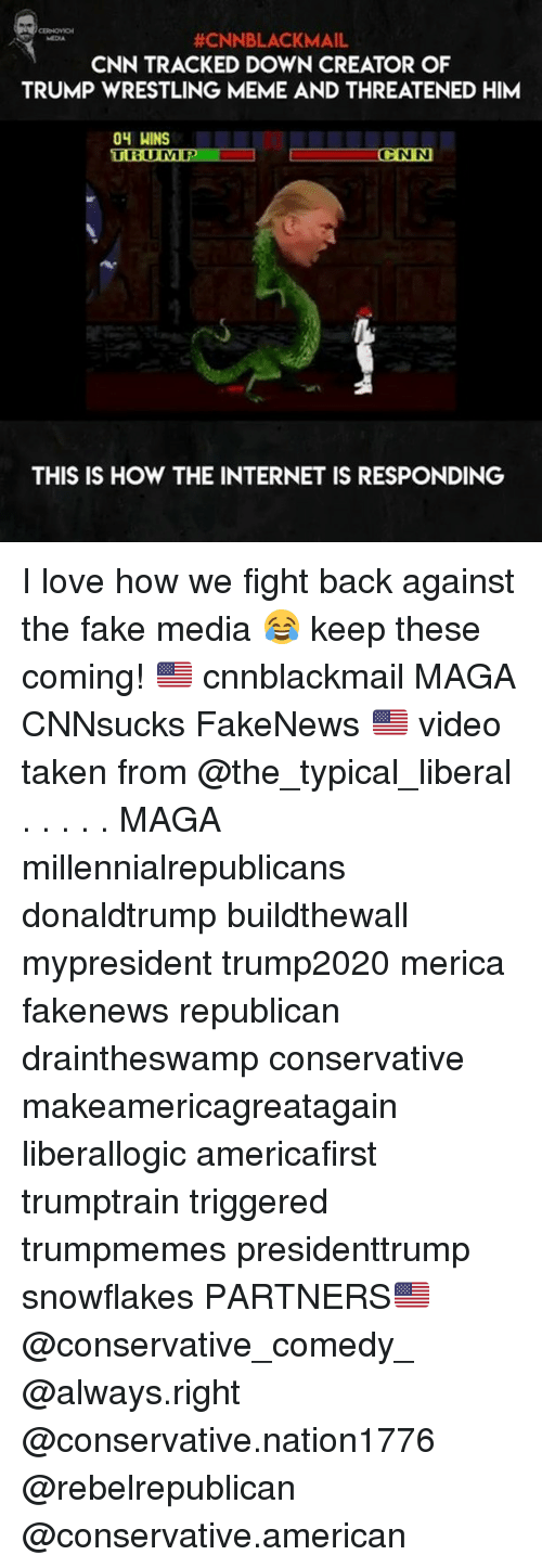 Cnnblackmail:  #CNNBLACKMAIL  CNN TRACKED DOWN CREATOR OF  TRUMP WRESTLING MEME AND THREATENED HIM  ONN  THIS IS HOW THE INTERNET IS RESPONDING I love how we fight back against the fake media 😂 keep these coming! 🇺🇸 cnnblackmail MAGA CNNsucks FakeNews 🇺🇸 video taken from @the_typical_liberal . . . . . MAGA millennialrepublicans donaldtrump buildthewall mypresident trump2020 merica fakenews republican draintheswamp conservative makeamericagreatagain liberallogic americafirst trumptrain triggered trumpmemes presidenttrump snowflakes PARTNERS🇺🇸 @conservative_comedy_ @always.right @conservative.nation1776 @rebelrepublican @conservative.american