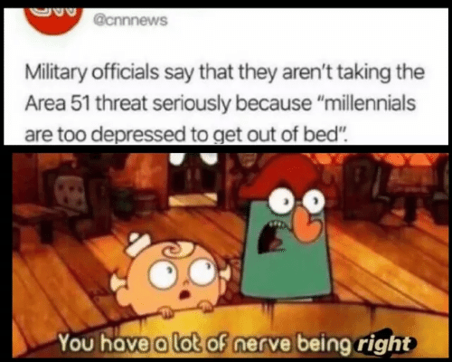 "Out Of Bed: @cnnnews  Military officials say that they aren't taking the  Area 51 threat seriously because ""millennials  are too depressed to get out of bed""  You have a lot of nerve being right"