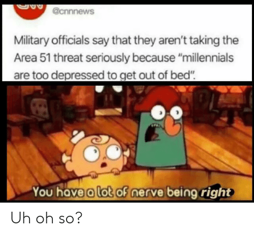 """Nerve: @cnnnews  Military officials say that they aren't taking the  Area 51 threat seriously because """"millennials  are too depressed to get out of bed""""  You have a lot of nerve being right Uh oh so?"""
