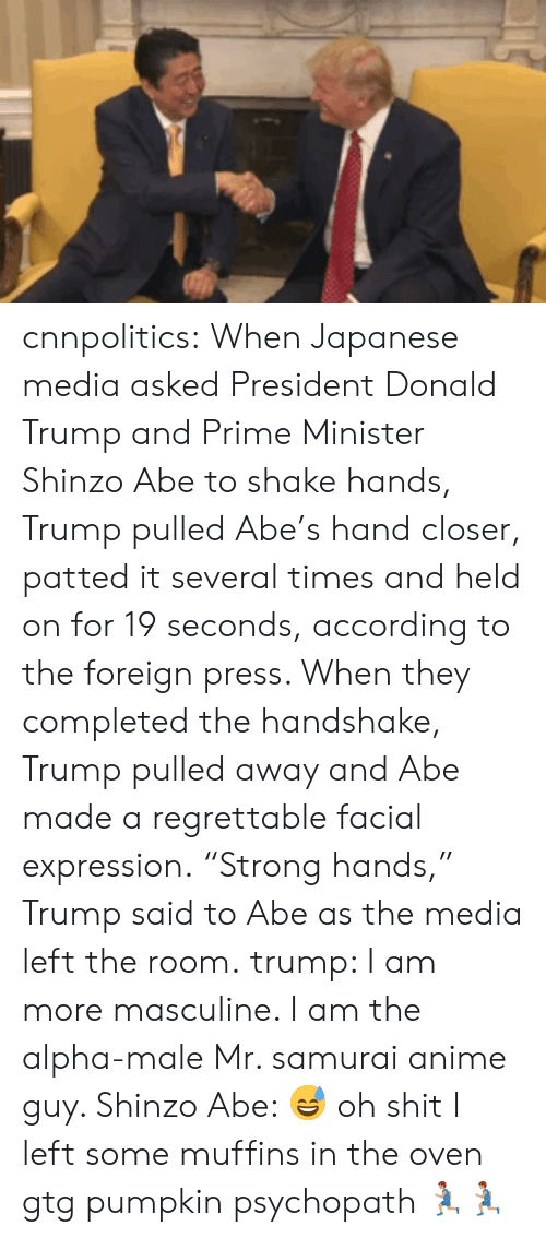 "Regrettable: cnnpolitics: When Japanese media asked President Donald Trump and Prime Minister Shinzo Abe to shake hands, Trump pulled Abe's hand closer, patted it several times and held on for 19 seconds, according to the foreign press. When they completed the handshake, Trump pulled away and Abe made a regrettable facial expression. ""Strong hands,"" Trump said to Abe as the media left the room.   trump: I am more masculine. I am the alpha-male  Mr. samurai anime guy. Shinzo Abe: 😅 oh shit I left some muffins in the oven gtg  pumpkin psychopath 🏃🏽🏃🏽"