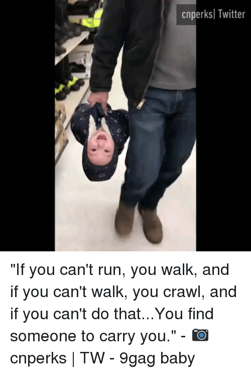 "9gag, Memes, and Run: cnperksl Twitter ""If you can't run, you walk, and if you can't walk, you crawl, and if you can't do that...You find someone to carry you."" - 📷 cnperks 
