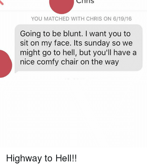 Sitting On My Face: Cnr IS  YOU MATCHED WITH CHRIS ON 6/19/16  Going to be blunt. want you to  sit on my face. Its sunday so we  might go to hell, but you'll have a  nice comfy chair on the way Highway to Hell!!