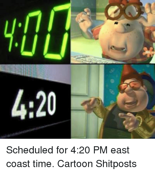 4:20: CO 3 Scheduled for 4:20 PM east coast time.  Cartoon Shitposts