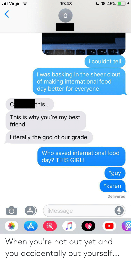 youre my best friend: CO 45%  Virgin  19:48  4)  F1O  F9  i couldnt tell  i was basking in the sheer clout  of making international food  day better for everyone  this...  This is why you're my best  friend  Literally the god of our grade  Who saved international food  day? THIS GIRL!  *guy  *karen  Delivered  iMessage When you're not out yet and you accidentally out yourself...