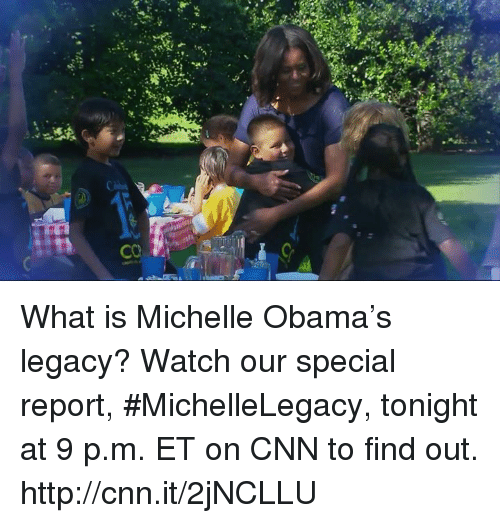 Obama Legacy: CO  F-4:  넓  CQ What is Michelle Obama's legacy? Watch our special report, #MichelleLegacy, tonight at 9 p.m. ET on CNN to find out. http://cnn.it/2jNCLLU