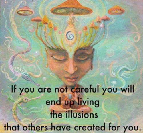 Living The: Co  If you are not careful you will  end op living  the illusions  that others have created for you.