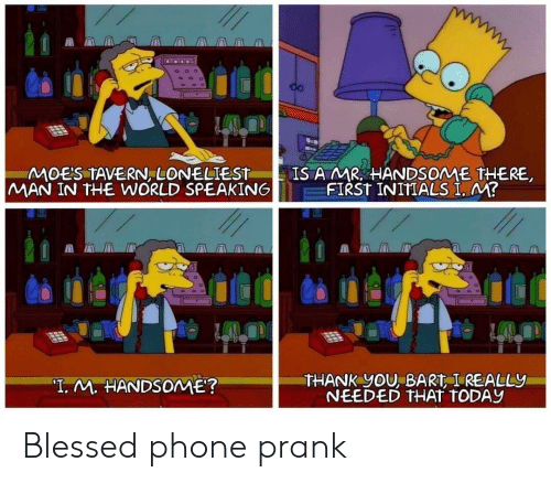 """Bart: CO  IS A MR HANDSOME THERE  FIRST INITIALS I. M?  MOE'S TAVERN, LONELIEST  MAN IN THE WORLD SPEAKING  THANK YOU, BART I REALLY  NEEDED THAT TODAY  """"T. M. HANDSOME? Blessed phone prank"""