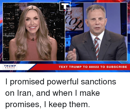Trump Pence: Co  Oi  TRUMP  PENCE  TEXT TRUMP TO 88022 TO SUBSCRIBE I promised powerful sanctions on Iran, and when I make promises, I keep them.