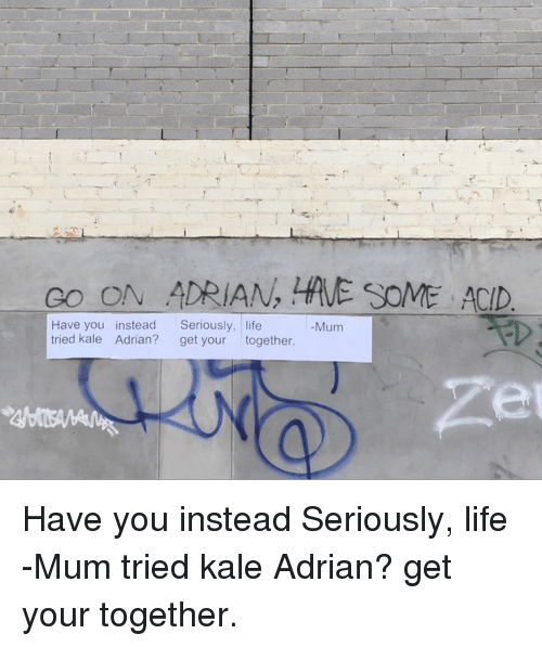 Life, Kale, and Ddoi : CO ON ADRIAN, E SOME ACID  Have you instead Seriously, life  tried kale Adrian? get your together.  -Mum