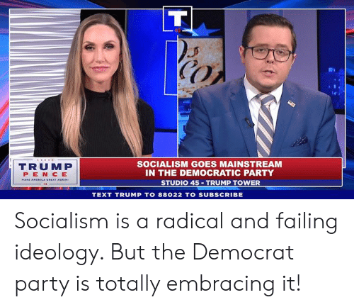 Ideology: CO  TRUMP  PEN CE  SOCIALISM GOES MAINSTREAM  IN THE DEMOCRATIC PARTY  STUDIO 45 TRUMP TOWER  TEXT TRUMP TO 88022 TO SUBSCRIBE Socialism is a radical and failing ideology. But the Democrat party is totally embracing it!