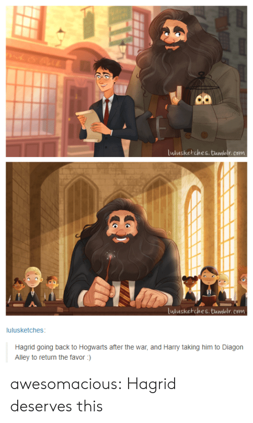 hagrid: co  ulusketches.tumblr. com  lulusketches.tumblr.com  lulusketches  Hagrid going back to Hogwarts after the war, and Harry taking him to Diagon  Alley to return the favor) awesomacious:  Hagrid deserves this