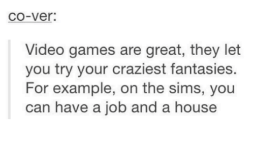 the sim: CO-Ver:  Video games are great, they let  you try your craziest fantasies.  For example, on the sims, you  can have a job and a house