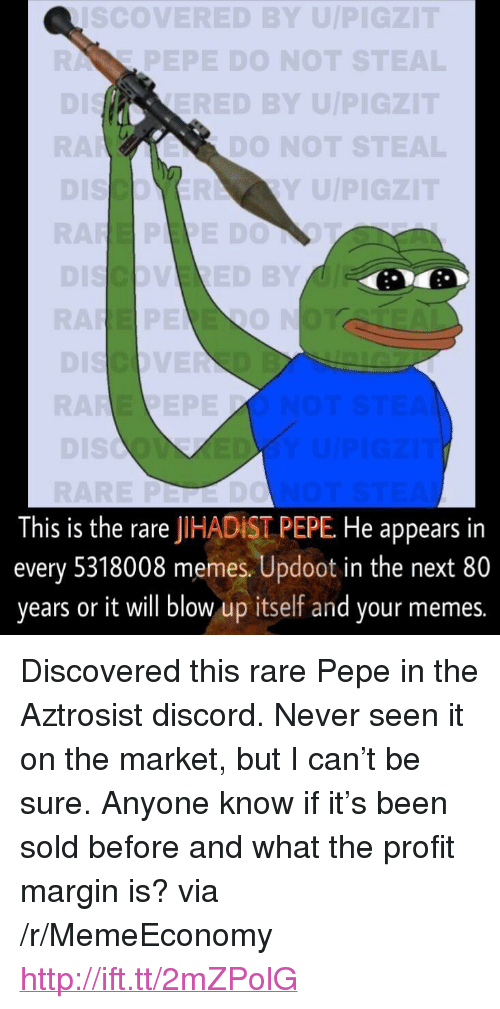 "Rare Pepe: Co  VERED BYU  PEPE DO NOT  ED BY U/P  DO NOT ST  Y U/P  0  This is the rare JIHADİST PEPE He appears in  every 5318008 memes. Updoot in the next 80  years or it will blow up itself and your memes. <p>Discovered this rare Pepe in the Aztrosist discord. Never seen it on the market, but I can&rsquo;t be sure. Anyone know if it&rsquo;s been sold before and what the profit margin is? via /r/MemeEconomy <a href=""http://ift.tt/2mZPolG"">http://ift.tt/2mZPolG</a></p>"