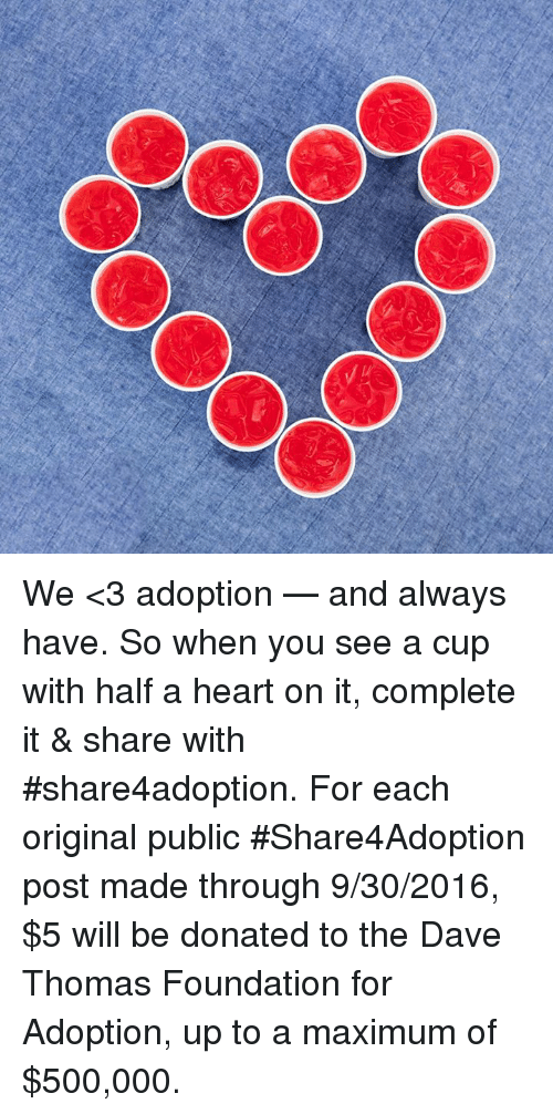 dave thomas: CO We <3 adoption — and always have. So when you see a cup with half a heart on it, complete it & share with #share4adoption. For each original public #Share4Adoption post made through 9/30/2016, $5 will be donated to the Dave Thomas Foundation for Adoption, up to a maximum of $500,000.