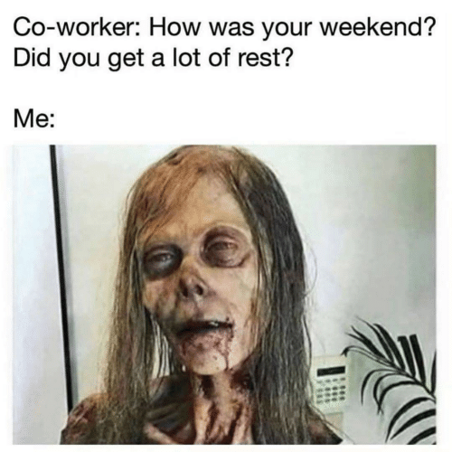 co-worker: Co-worker: How was your weekend?  Did you get a lot of rest?  Me: