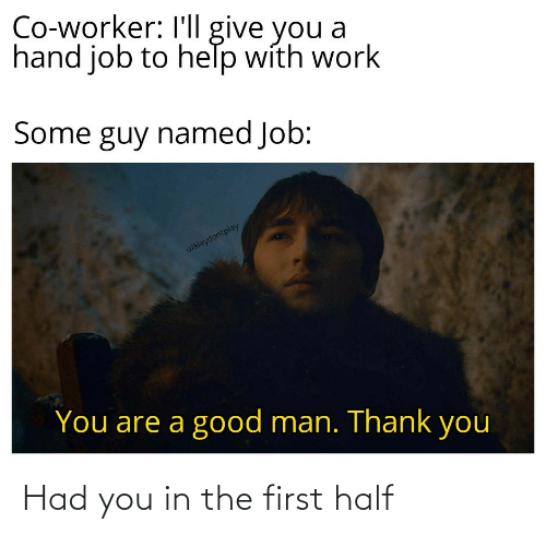 co-worker: Co-worker: I'll give you a  hand job to help with work  Some guy named Job:  u/klaydontplay  You are a good man. Thank you Had you in the first half