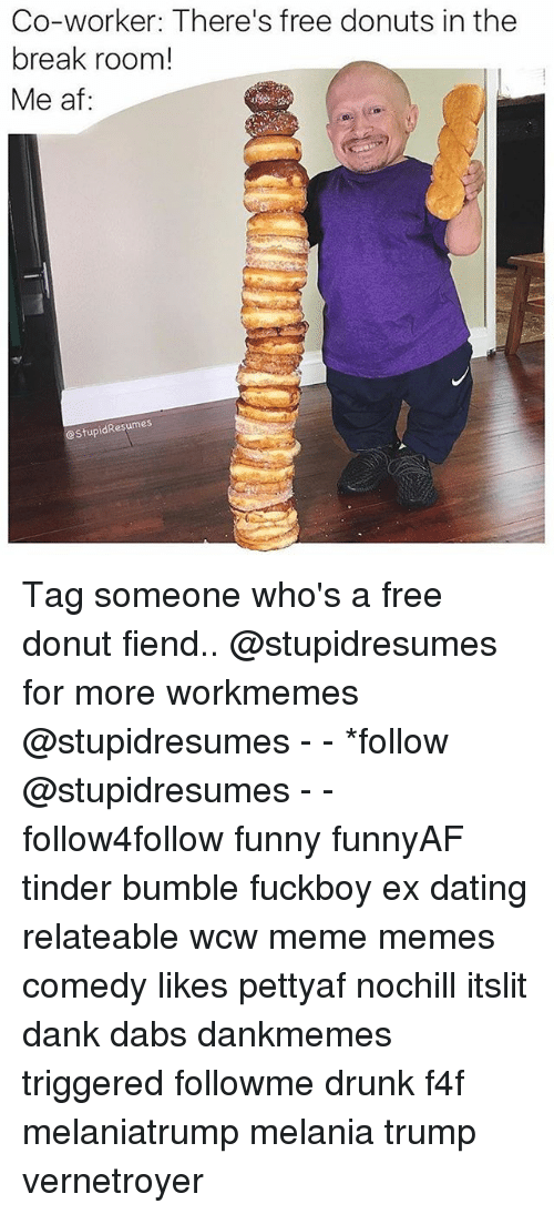 Af, The Dab, and Dank: Co-worker: There's free donuts in the  break room!  Me af:  eStupidResumes Tag someone who's a free donut fiend.. @stupidresumes for more workmemes @stupidresumes - - *follow @stupidresumes - - follow4follow funny funnyAF tinder bumble fuckboy ex dating relateable wcw meme memes comedy likes pettyaf nochill itslit dank dabs dankmemes triggered followme drunk f4f melaniatrump melania trump vernetroyer