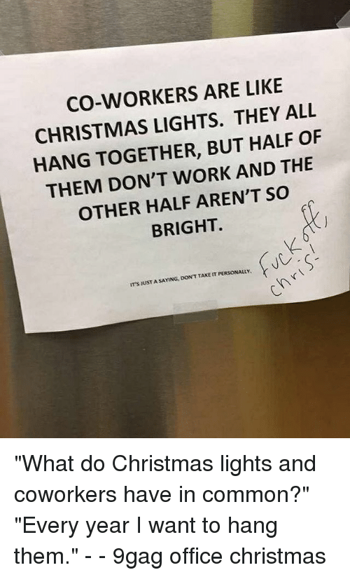 "9gag, Christmas, and Memes: CO-WORKERS ARE LIKE  CHRISTMAS LIGHTS. THEY ALL  HANG TOGETHER, BUT HALF OF  THEM DON'T WORK AND THE  OTHER HALF AREN'T SO  BRIGHT.  IT'S JUST A SAYING, DON'T TAKE IT PERSONALLY ""What do Christmas lights and coworkers have in common?"" ""Every year I want to hang them."" - - 9gag office christmas"