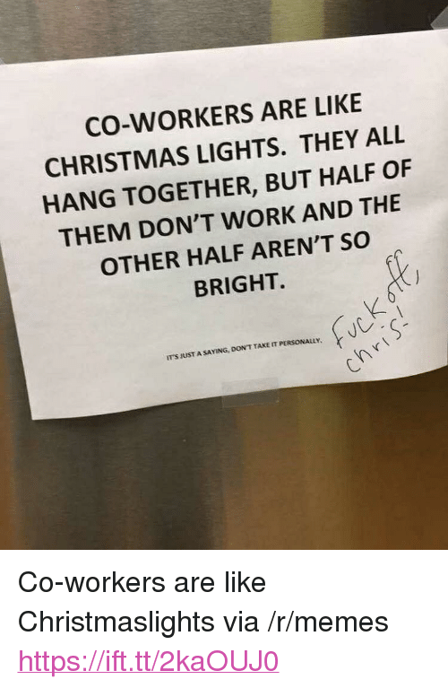 "Christmas, Memes, and Work: CO-WORKERS ARE LIKE  CHRISTMAS LIGHTS. THEY ALL  HANG TOGETHER, BUT HALF OF  THEM DON'T WORK AND THE  OTHER HALF AREN'T SO  BRIGHT.  IT'S JUST A SAYING, DON'T TAKE IT PERSONALuy <p>Co-workers are like Christmaslights via /r/memes <a href=""https://ift.tt/2kaOUJ0"">https://ift.tt/2kaOUJ0</a></p>"