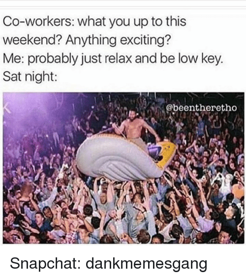 Just Relaxing: Co-workers: what you up to this  weekend? Anything exciting  Me: probably just relax and be low key.  Sat night:  @beentheretho Snapchat: dankmemesgang