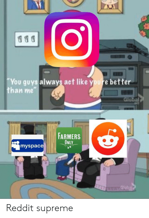 farmers only: CO  You guys always act like youre better  than me  gum  iri  FARMERS  ONLY  myspace Reddit supreme
