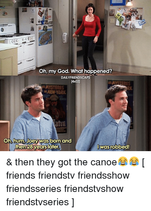 canoe: CO06 CO  Oh, my God. What happened?  DAILYFRIENDSCAPS  [4x02]  NEW-YOR  atiu  oh, hum, Joey was born and  men 28years lafer  Iwasrobbed! & then they got the canoe😂😂 [ friends friendstv friendsshow friendsseries friendstvshow friendstvseries ]