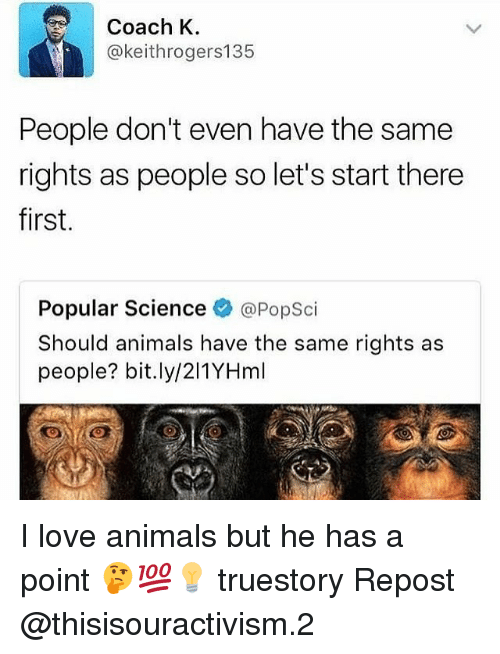 Evenement: Coach K  @keithrogers135  People don't even have the same  rights as people so let's start there  first.  Popular Science @PopSci  Should animals have the same rights as  people? bit.ly/211YHml I love animals but he has a point 🤔💯💡 truestory Repost @thisisouractivism.2