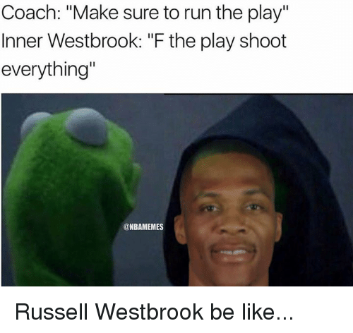 """Nba, Russell Westbrook, and The Play: Coach: """"Make sure to run the play""""  Inner Westbrook: """"F the play shoot  everything""""  NBAMEMES Russell Westbrook be like..."""