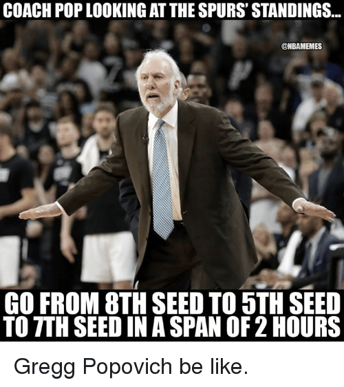Be Like, Nba, and Pop: COACH POP LOOKING AT THE SPURS' STANDINGS...  @NBAMEMES  GO FROM 8TH SEED TO 5TH SEED  TO TTH SEED IN A SPAN OF 2 HOURS Gregg Popovich be like.