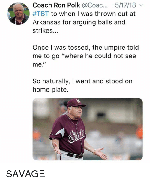 """Mlb, Savage, and Tbt: Coach Ron Polk @Coac... .5/17/18  #TBT to when I was thrown out at  Arkansas for arguing balls and  strikes...  Once I was tossed, the umpire told  me to go """"where he could not see  me.""""  So naturally, I went and stood on  home plate. SAVAGE"""