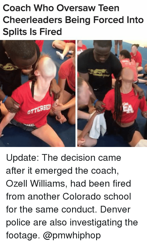 cheerleaders: Coach Who Oversaw Teen  Cheerleaders Being Forced Into  Splits Is Fired  OTTERBED Update: The decision came after it emerged the coach, Ozell Williams, had been fired from another Colorado school for the same conduct. Denver police are also investigating the footage. @pmwhiphop