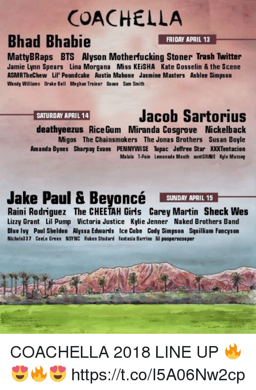 fantasia: COACHELLA  Bhad Bhabie  FRIDAY APRIL 13  MattyBRaps BTS Alyson Motherfucking Stoner Trash Twitter  Jamie Lynn Spears Lina Morgana Miss KEiSHA Kate Gosselin & the Scene  ASMRTheChew Lil' Poundcake Austin Mahone Jasmine Masters Ashlee Simpson  Wendy Williams Drake Bell Meghan Trainor Quavo Sam Smith  Jacob Sartorius  SATURDAY APRIL 14  deathyeezus RiceGum Miranda Cosgrove Nickelback  Migos The Chainsmokers The Jonas Brothers Susan Boyle  Amanda Bynes Sharpay Evans PENNYWISE Tupac Jeffree Star XXTentacion  Malala T-Pain Lemonade Mouth auntGRAVE Kyle Massey  Jake Paul & BeyoncéY  SUNDAY APRIL 15  Raini Rodriguez The CHEETAH Girls Carey Martin Sheck Wes  Lizzy Grant Lil Pump Victoria Justice Kylie Jenner Naked Brothers Band  Blue Ivy Paul Sheldon Alyssa Edwards Ice Cube Cody Simpson Squilliam Fancyson  Nichole337 Ceelo Green NSYNC Ruben Studard Fantasia Barrino lil pooperscooper COACHELLA 2018 LINE UP 🔥😍🔥😍 https://t.co/I5A06Nw2cp