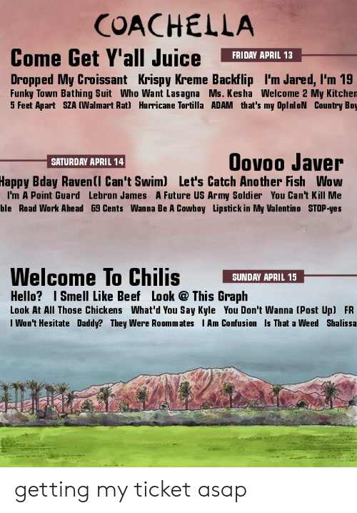 bathing suit: COACHELLA  Come Get Y'all Juice FRIDRY APRIL 13  Dropped My Croissant Krispy Kreme Backflip I'm Jared, l'm 19  Funky Town Bathing Suit Who Want Lasagna Ms. Kesha Welcome 2 My Kitchen  5 Feet Apart SZA (Walmart Rat) Hurricane Tortilla ADAM that's my OplnloN Country Boy  Oovoo Javer  Bday Ravenll Can't Swim) Let's Catch Another Fish Wow  I'm A Point Guard Lebron James A Future US Army Soldier You Can't Kill Me  ble Road Work Ahead 69 Cents Wanna Be A Cowboy Lipstick in My Valentino STOP-yes  SATURDAY APRIL 14  Happy  Welcome To Chilis SUNDAY APRIL 15_  Hello? Smell Like Beef Look This Graph  Look At All Those Chickens What'd You Say Kyle You Don't Wanna (Post Up) FR  I Won't Hesitate Daddy? They Were Roommates Am Confusion Is That a Weed Shalissa  ti getting my ticket asap