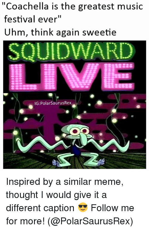 "Coachella, Meme, and Memes: ""Coachella is the greatest music  festival ever""  Uhm, think again sweetie  SQUIDWARD  IG: Polar SaurusRex Inspired by a similar meme, thought I would give it a different caption 😎 Follow me for more! (@PolarSaurusRex)"