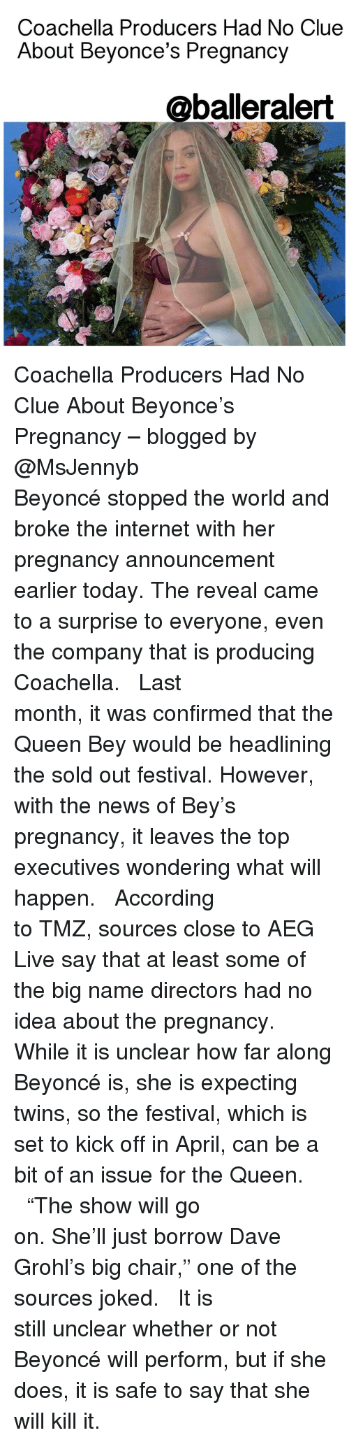 "Coachella, Dave Grohl, and Memes: Coachella Producers Had No Clue  About Beyonce's Pregnancy  @balleralert Coachella Producers Had No Clue About Beyonce's Pregnancy – blogged by @MsJennyb ⠀⠀⠀⠀⠀⠀⠀⠀⠀ ⠀⠀⠀⠀⠀⠀⠀⠀⠀ Beyoncé stopped the world and broke the internet with her pregnancy announcement earlier today. The reveal came to a surprise to everyone, even the company that is producing Coachella. ⠀⠀⠀⠀⠀⠀⠀⠀⠀ ⠀⠀⠀⠀⠀⠀⠀⠀⠀ Last month, it was confirmed that the Queen Bey would be headlining the sold out festival. However, with the news of Bey's pregnancy, it leaves the top executives wondering what will happen. ⠀⠀⠀⠀⠀⠀⠀⠀⠀ ⠀⠀⠀⠀⠀⠀⠀⠀⠀ According to TMZ, sources close to AEG Live say that at least some of the big name directors had no idea about the pregnancy. While it is unclear how far along Beyoncé is, she is expecting twins, so the festival, which is set to kick off in April, can be a bit of an issue for the Queen. ⠀⠀⠀⠀⠀⠀⠀⠀⠀ ⠀⠀⠀⠀⠀⠀⠀⠀⠀ ""The show will go on. She'll just borrow Dave Grohl's big chair,"" one of the sources joked. ⠀⠀⠀⠀⠀⠀⠀⠀⠀ ⠀⠀⠀⠀⠀⠀⠀⠀ It is still unclear whether or not Beyoncé will perform, but if she does, it is safe to say that she will kill it."