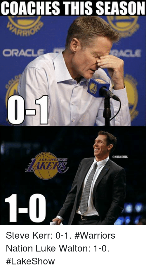 Luke Walton, Nba, and Oracle: COACHES THIS SEASON  ORACLE  0-1  GNBAMEMES  LOS ANGERAS  1-0 Steve Kerr: 0-1. #Warriors Nation Luke Walton: 1-0. #LakeShow