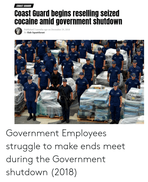 Shutdown: COAST GUARD  Coast Guard begins reselling seized  cocaine amid government shutdown  Published 3 months ago on December 29, 2018  By Slab Squatthrust Government Employees struggle to make ends meet during the Government shutdown (2018)