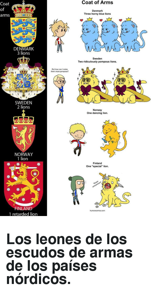 "Paises: Coat of Arms  Coat  of  arms  Denmark  Three horny blue lions  DENMARK  3 lions  Sweden  Two ridiculously pompous lions  But how can I make  them more pompous?  SWEDEN  2 lions  Norway  One dancing lion  NORWAY  1 lion  Finland  One ""special"" lion  崋崋  FINLAND  1 retarded lion  com <h2>Los leones de los escudos de armas de los países nórdicos.</h2>"